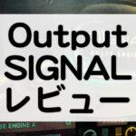 Output Signal レビュー