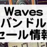 Wavesバンドルセール情報とおすすめ内容比較